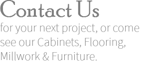 Contact Us for your next project, or come see our Cabinets, Flooring, Millwork & Furniture.